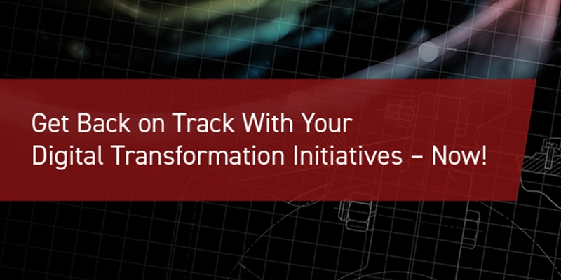 Get Back on Track With Your Digital Transformation Initiatives – Now!