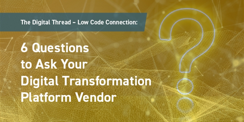 The Digital Thread – Low Code Connection: 6 Questions to Ask Your Digital Transformation Platform Vendor