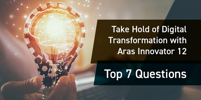 Take Hold of Digital Transformation with Aras Innovator 12: Top 7 Questions