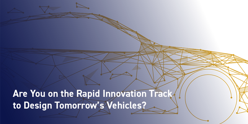 Are You on the Rapid Innovation Track to Design Tomorrow's Vehicles?