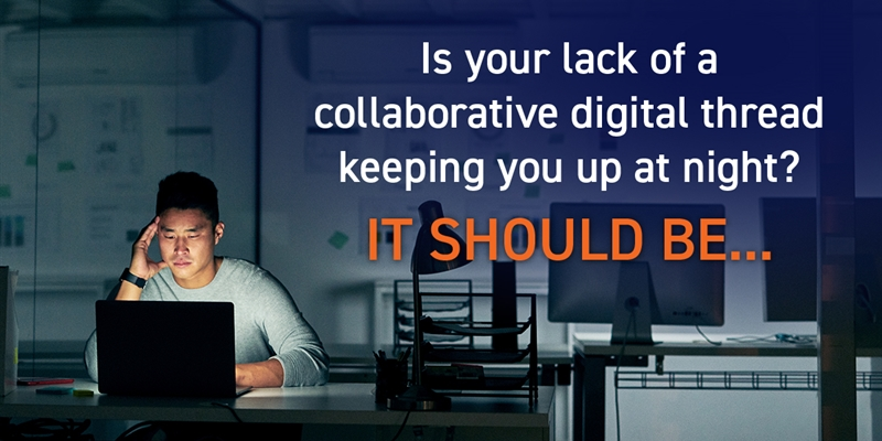 Is Your Lack of a Collaborative Digital Thread Keeping you up at Night? It should be...